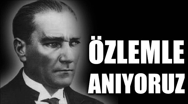 Ulu Önder Atatürk'ü Saygı ve Özlemle Anıyoruz