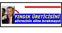 """ERDOĞAN """"FINDIK ÜRETİCİNİ KORUYUN"""" DEDİ"""