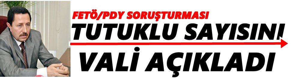 VALİ FETÖ/PDY OPERASYONLARINDA SON RAKAMLARI AÇIKLADI